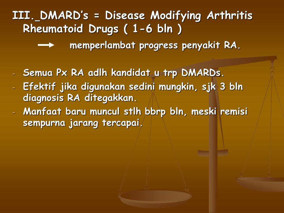 III. DMARD's = Disease Modifying Arthritis Rheumatoid Drugs ( 1-6 bln ) memperlambat progress penyakit RA. memperlambat progress penyakit RA. - Semua