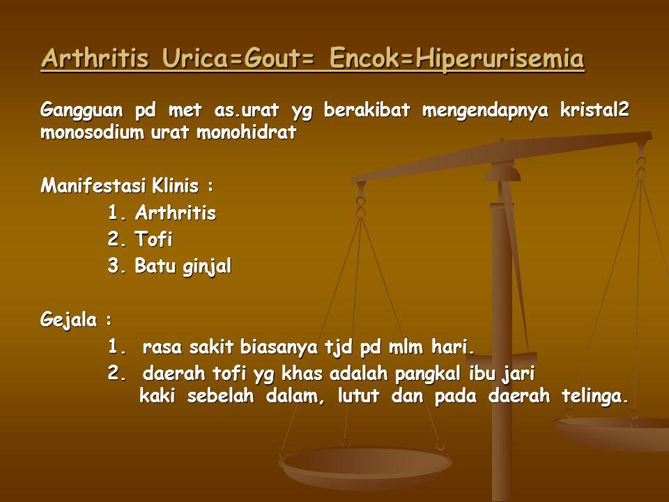 Arthritis Urica=Gout= Encok=Hiperurisemia Gangguan pd met as.urat yg berakibat mengendapnya kristal2 monosodium urat monohidrat Manifestasi Klinis : 1