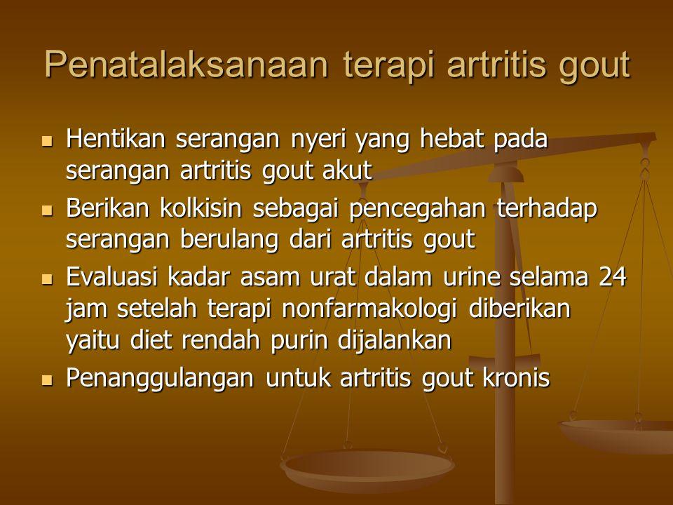 Penatalaksanaan terapi artritis gout Hentikan serangan nyeri yang hebat pada serangan artritis gout akut Hentikan serangan nyeri yang hebat pada serangan artritis gout akut Berikan kolkisin sebagai pencegahan terhadap serangan berulang dari artritis gout Berikan kolkisin sebagai pencegahan terhadap serangan berulang dari artritis gout Evaluasi kadar asam urat dalam urine selama 24 jam setelah terapi nonfarmakologi diberikan yaitu diet rendah purin dijalankan Evaluasi kadar asam urat dalam urine selama 24 jam setelah terapi nonfarmakologi diberikan yaitu diet rendah purin dijalankan Penanggulangan untuk artritis gout kronis Penanggulangan untuk artritis gout kronis