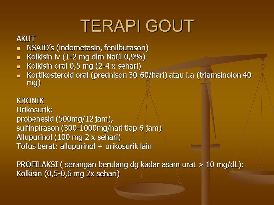 TERAPI GOUT AKUT NSAID's (indometasin, fenilbutason) NSAID's (indometasin, fenilbutason) Kolkisin iv (1-2 mg dlm NaCl 0,9%) Kolkisin iv (1-2 mg dlm NaCl 0,9%) Kolkisin oral 0,5 mg (2-4 x sehari) Kolkisin oral 0,5 mg (2-4 x sehari) Kortikosteroid oral (prednison 30-60/hari) atau i.a (triamsinolon 40 mg) Kortikosteroid oral (prednison 30-60/hari) atau i.a (triamsinolon 40 mg)KRONIKUrikosurik: probenesid (500mg/12 jam), sulfinpirason (300-1000mg/hari tiap 6 jam) Allupurinol (100 mg 2 x sehari) Tofus berat: allupurinol + urikosurik lain PROFILAKSI ( serangan berulang dg kadar asam urat > 10 mg/dL): Kolkisin (0,5-0,6 mg 2x sehari)