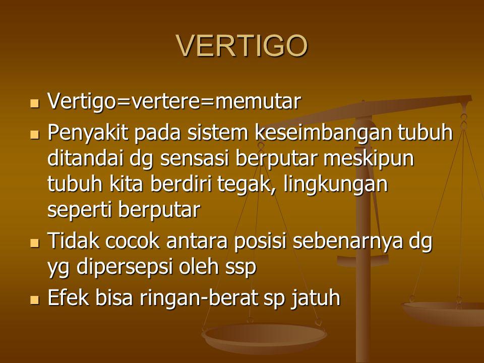 VERTIGO Vertigo=vertere=memutar Vertigo=vertere=memutar Penyakit pada sistem keseimbangan tubuh ditandai dg sensasi berputar meskipun tubuh kita berdiri tegak, lingkungan seperti berputar Penyakit pada sistem keseimbangan tubuh ditandai dg sensasi berputar meskipun tubuh kita berdiri tegak, lingkungan seperti berputar Tidak cocok antara posisi sebenarnya dg yg dipersepsi oleh ssp Tidak cocok antara posisi sebenarnya dg yg dipersepsi oleh ssp Efek bisa ringan-berat sp jatuh Efek bisa ringan-berat sp jatuh