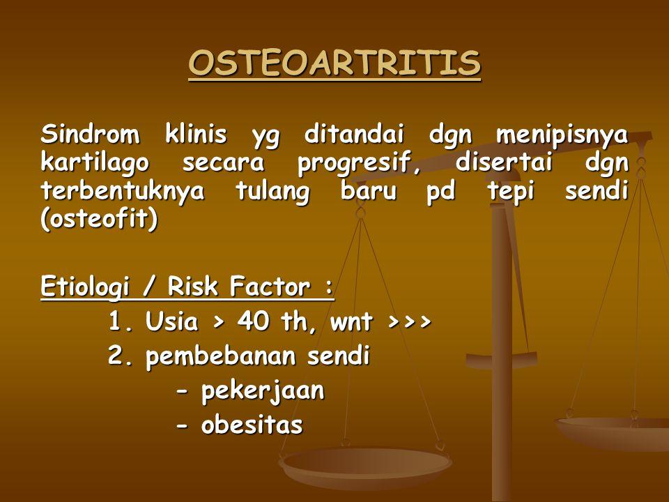 OSTEOARTRITIS Sindrom klinis yg ditandai dgn menipisnya kartilago secara progresif, disertai dgn terbentuknya tulang baru pd tepi sendi (osteofit) Etiologi / Risk Factor : 1.
