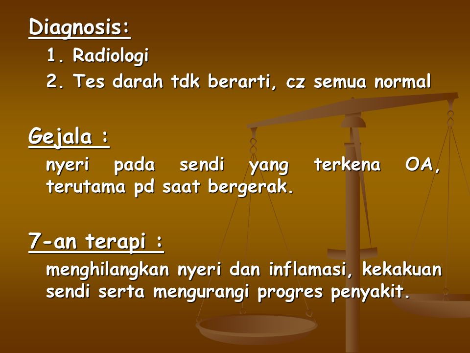 Diagnosis: 1. Radiologi 2. Tes darah tdk berarti, cz semua normal Gejala : nyeri pada sendi yang terkena OA, terutama pd saat bergerak. 7-an terapi :