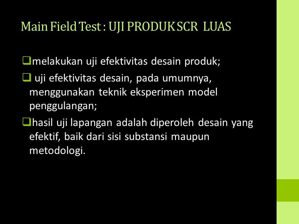Main Field Test : UJI PRODUK SCR LUAS  melakukan uji efektivitas desain produk;  uji efektivitas desain, pada umumnya, menggunakan teknik eksperimen