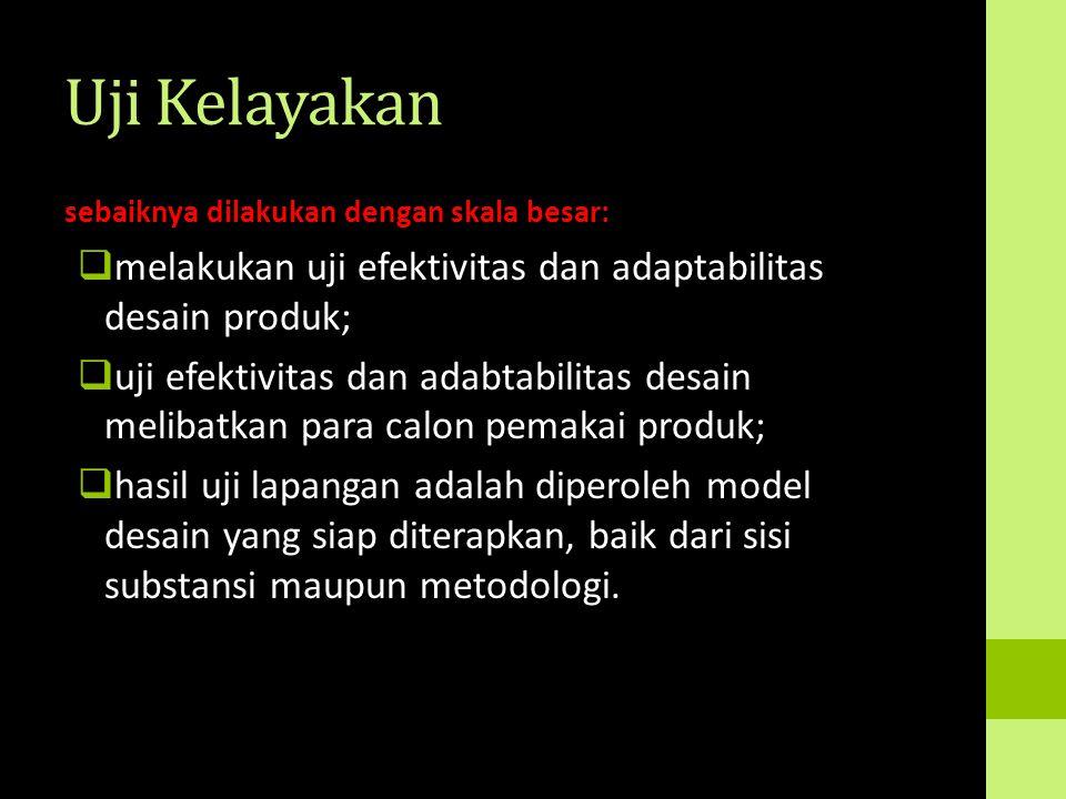 Uji Kelayakan sebaiknya dilakukan dengan skala besar:  melakukan uji efektivitas dan adaptabilitas desain produk;  uji efektivitas dan adabtabilitas