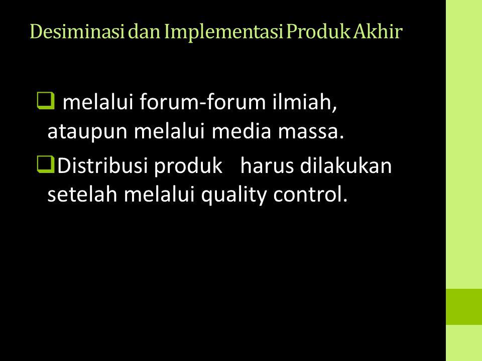 Desiminasi dan Implementasi Produk Akhir  melalui forum-forum ilmiah, ataupun melalui media massa.  Distribusi produk harus dilakukan setelah melalu