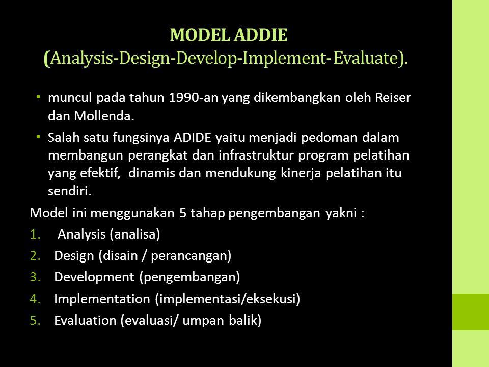 MODEL ADDIE (Analysis-Design-Develop-Implement- Evaluate). muncul pada tahun 1990-an yang dikembangkan oleh Reiser dan Mollenda. Salah satu fungsinya