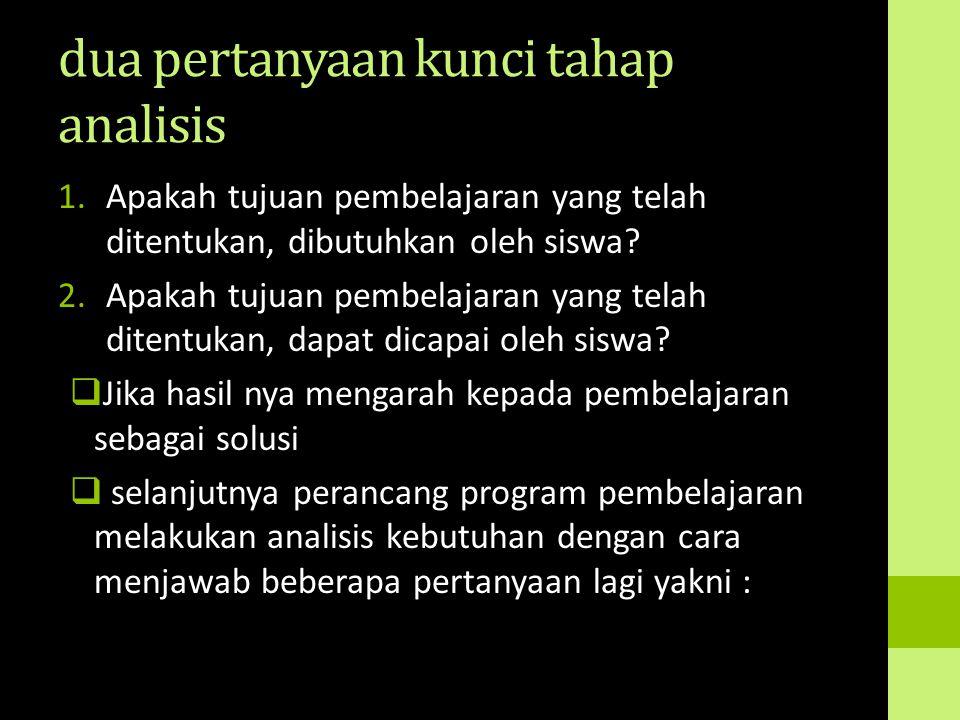 dua pertanyaan kunci tahap analisis 1.Apakah tujuan pembelajaran yang telah ditentukan, dibutuhkan oleh siswa? 2.Apakah tujuan pembelajaran yang telah