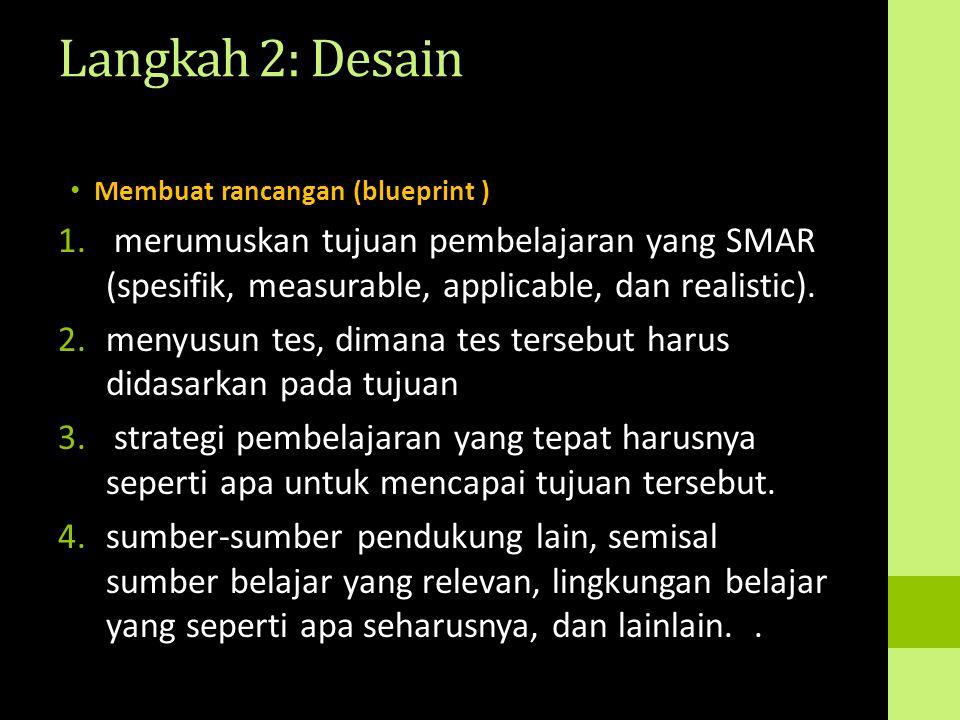 Langkah 2: Desain Membuat rancangan (blueprint ) 1. merumuskan tujuan pembelajaran yang SMAR (spesifik, measurable, applicable, dan realistic). 2.meny