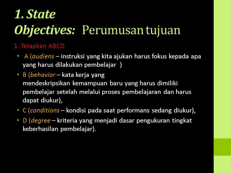 1. State Objectives: Perumusan tujuan 1. Tetapkan ABCD A (audiens – instruksi yang kita ajukan harus fokus kepada apa yang harus dilakukan pembelajar