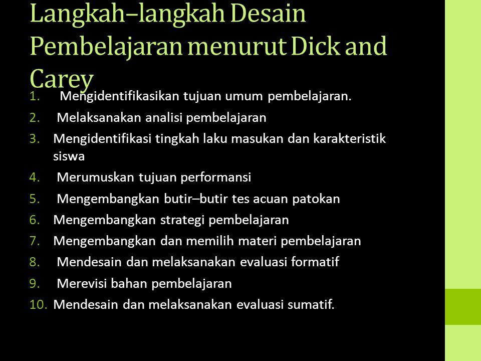 Langkah–langkah Desain Pembelajaran menurut Dick and Carey 1. Mengidentifikasikan tujuan umum pembelajaran. 2. Melaksanakan analisi pembelajaran 3.Men