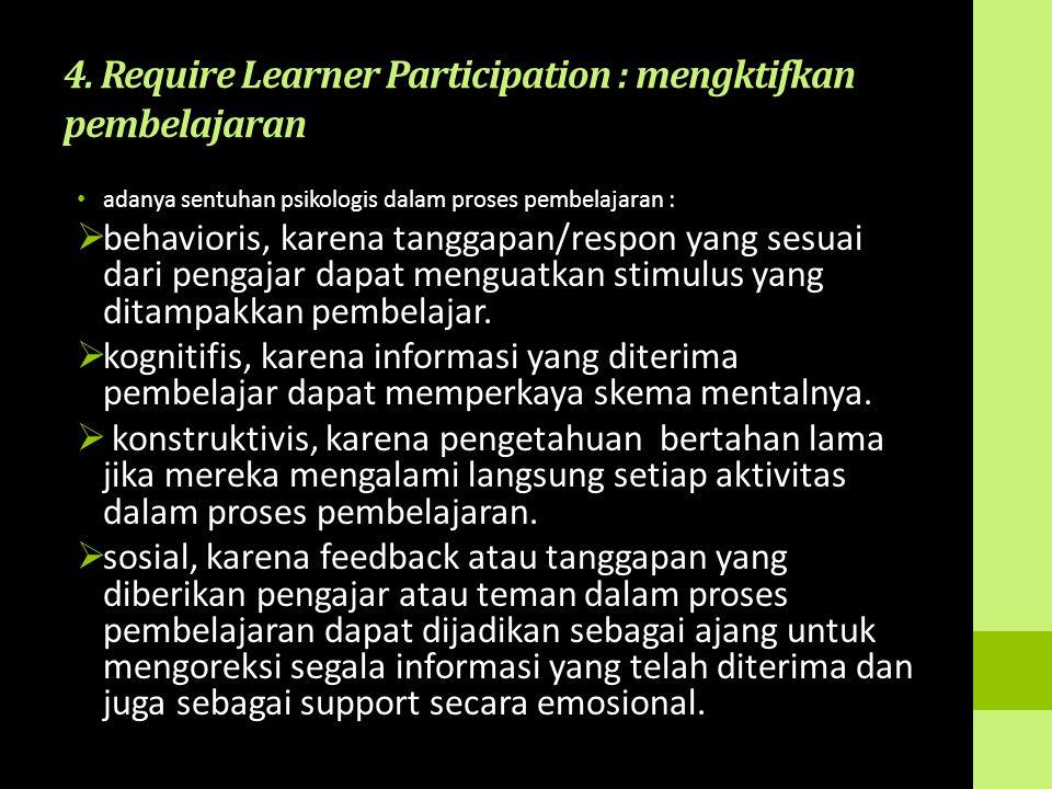 4. Require Learner Participation : mengktifkan pembelajaran adanya sentuhan psikologis dalam proses pembelajaran :  behavioris, karena tanggapan/resp