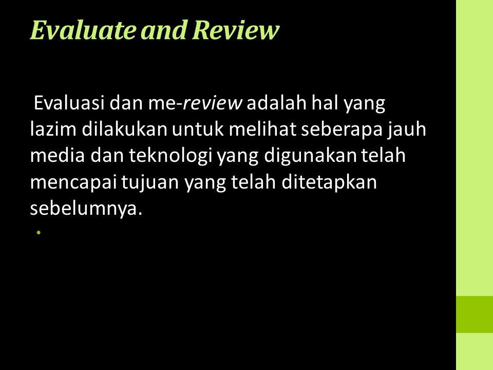 Evaluate and Review Evaluasi dan me-review adalah hal yang lazim dilakukan untuk melihat seberapa jauh media dan teknologi yang digunakan telah mencap