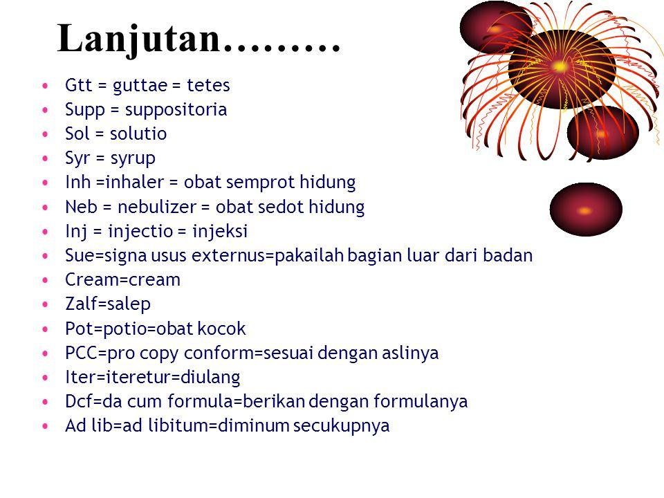 Lanjutan……… Gtt = guttae = tetes Supp = suppositoria Sol = solutio Syr = syrup Inh =inhaler = obat semprot hidung Neb = nebulizer = obat sedot hidung