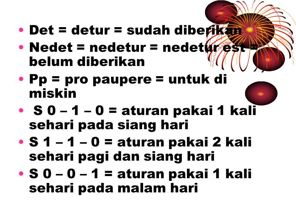 Det = detur = sudah diberikan Nedet = nedetur = nedetur est = belum diberikan Pp = pro paupere = untuk di miskin S 0 – 1 – 0 = aturan pakai 1 kali seh