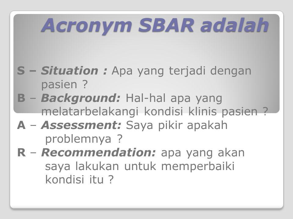 Acronym SBAR adalah S – Situation : Apa yang terjadi dengan pasien ? B – Background: Hal-hal apa yang melatarbelakangi kondisi klinis pasien ? A – Ass