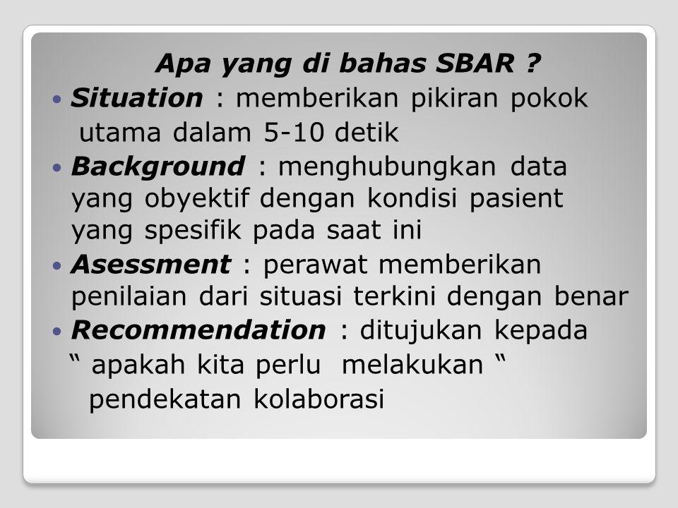Apa yang di bahas SBAR ? Situation : memberikan pikiran pokok utama dalam 5-10 detik Background : menghubungkan data yang obyektif dengan kondisi pasi