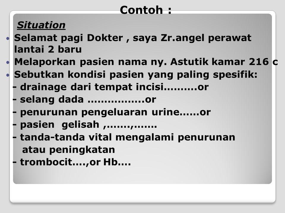 Contoh : Situation Selamat pagi Dokter, saya Zr.angel perawat lantai 2 baru Melaporkan pasien nama ny. Astutik kamar 216 c Sebutkan kondisi pasien yan