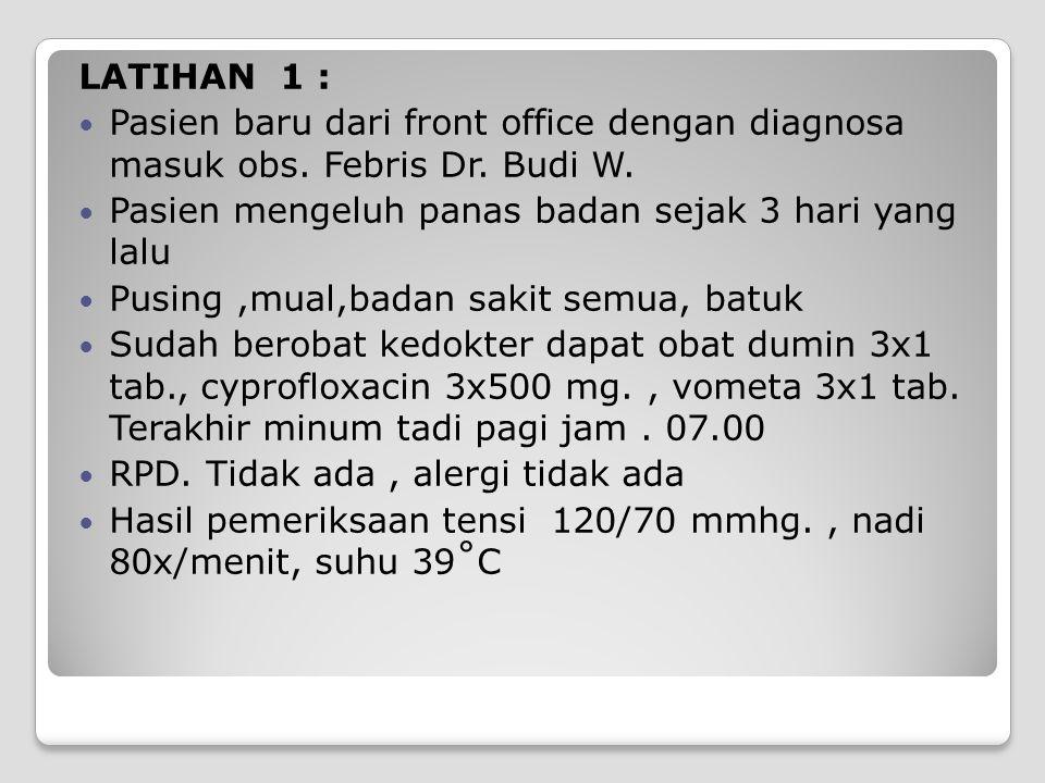 LATIHAN 1 : Pasien baru dari front office dengan diagnosa masuk obs. Febris Dr. Budi W. Pasien mengeluh panas badan sejak 3 hari yang lalu Pusing,mual