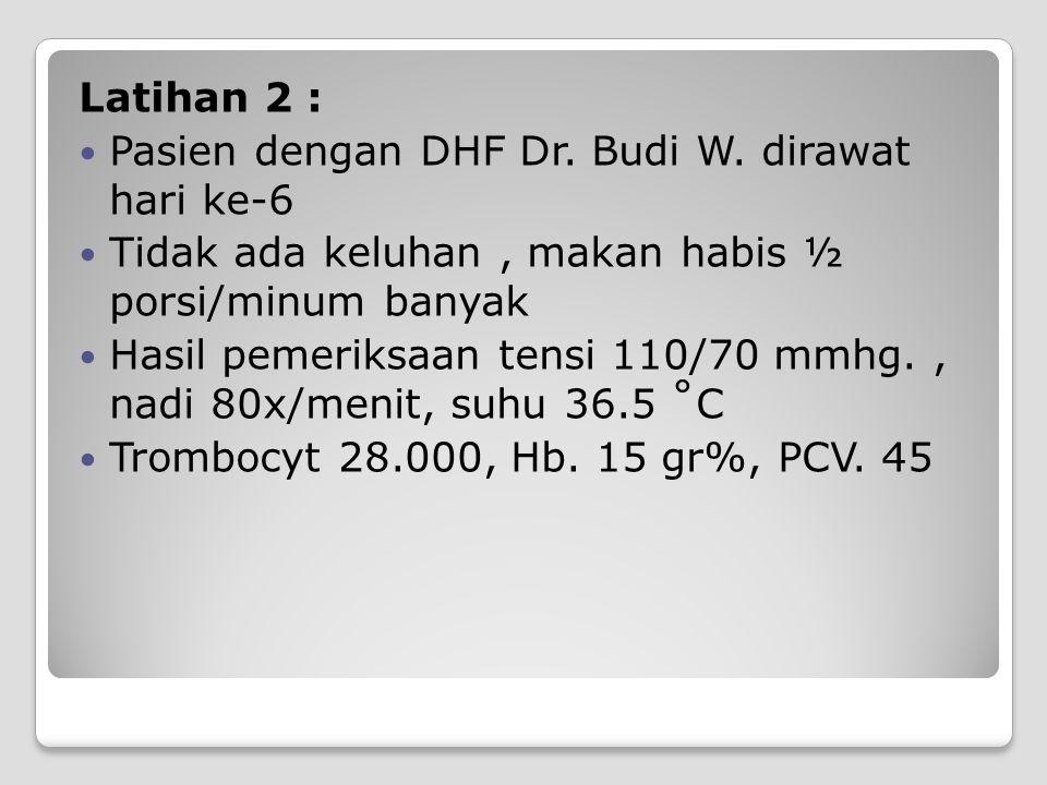 Latihan 2 : Pasien dengan DHF Dr. Budi W. dirawat hari ke-6 Tidak ada keluhan, makan habis ½ porsi/minum banyak Hasil pemeriksaan tensi 110/70 mmhg.,