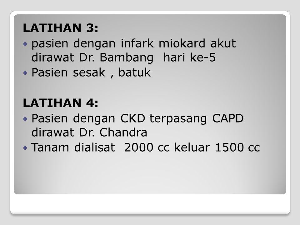 LATIHAN 3: pasien dengan infark miokard akut dirawat Dr. Bambang hari ke-5 Pasien sesak, batuk LATIHAN 4: Pasien dengan CKD terpasang CAPD dirawat Dr.