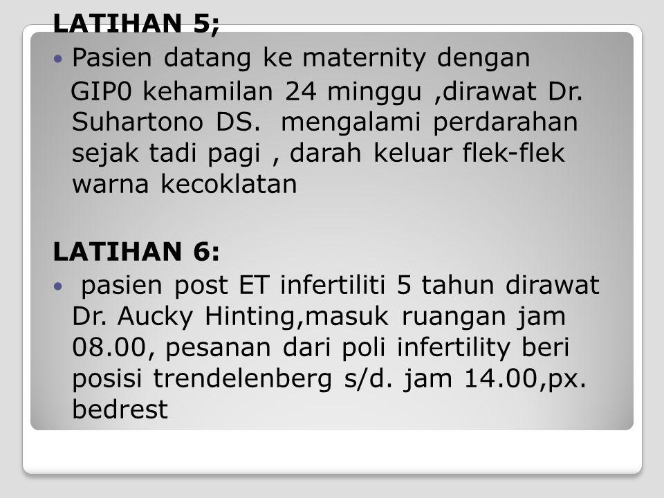 LATIHAN 5; Pasien datang ke maternity dengan GIP0 kehamilan 24 minggu,dirawat Dr. Suhartono DS. mengalami perdarahan sejak tadi pagi, darah keluar fle