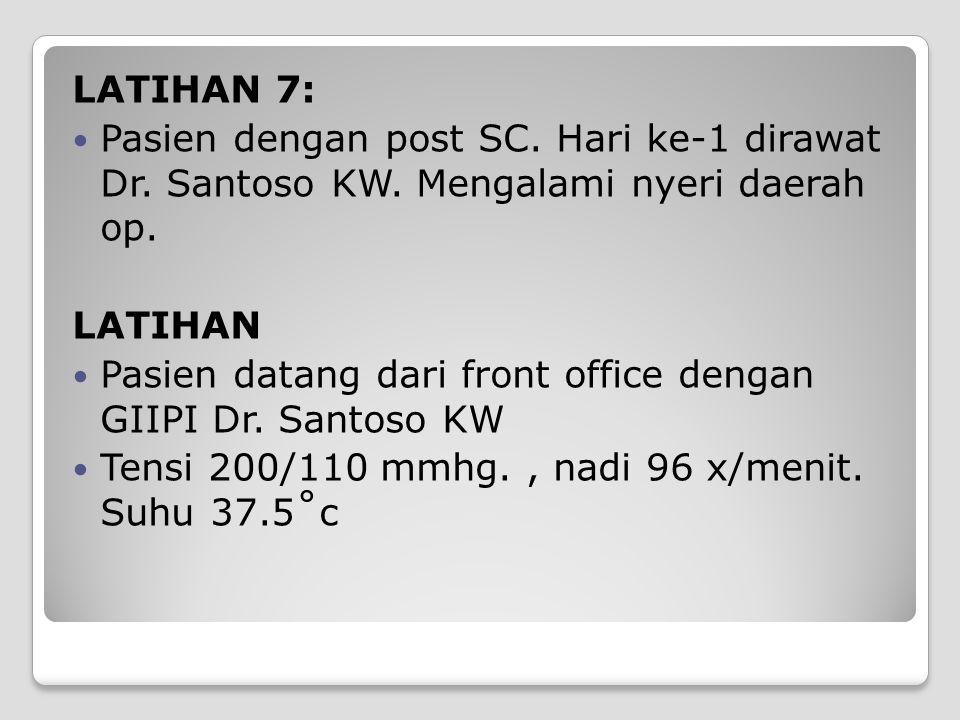 LATIHAN 7: Pasien dengan post SC. Hari ke-1 dirawat Dr. Santoso KW. Mengalami nyeri daerah op. LATIHAN Pasien datang dari front office dengan GIIPI Dr
