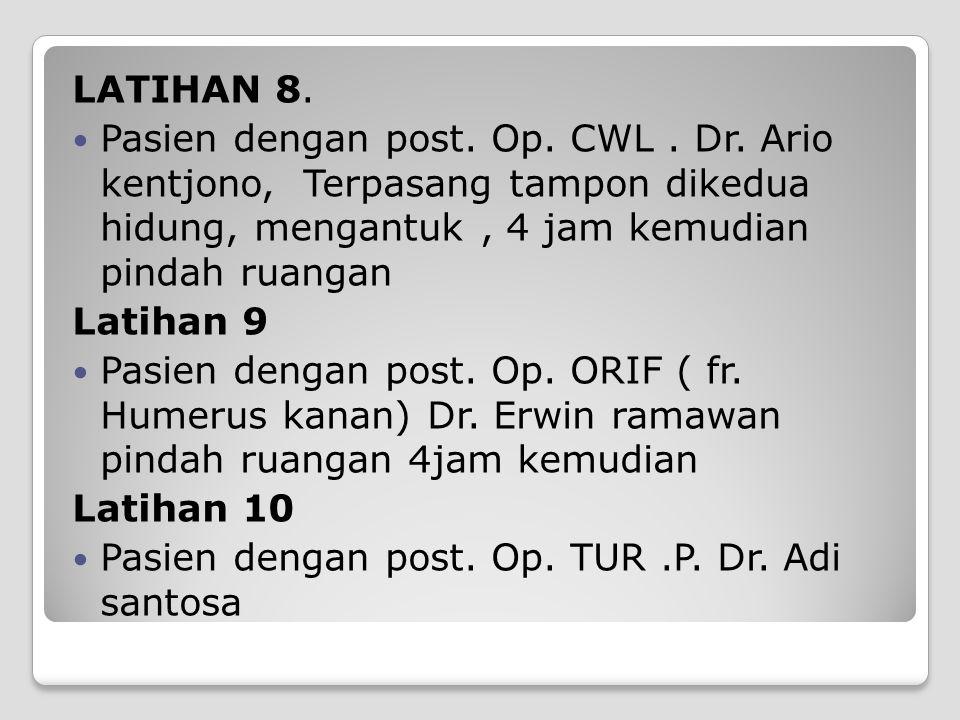 LATIHAN 8. Pasien dengan post. Op. CWL. Dr. Ario kentjono, Terpasang tampon dikedua hidung, mengantuk, 4 jam kemudian pindah ruangan Latihan 9 Pasien