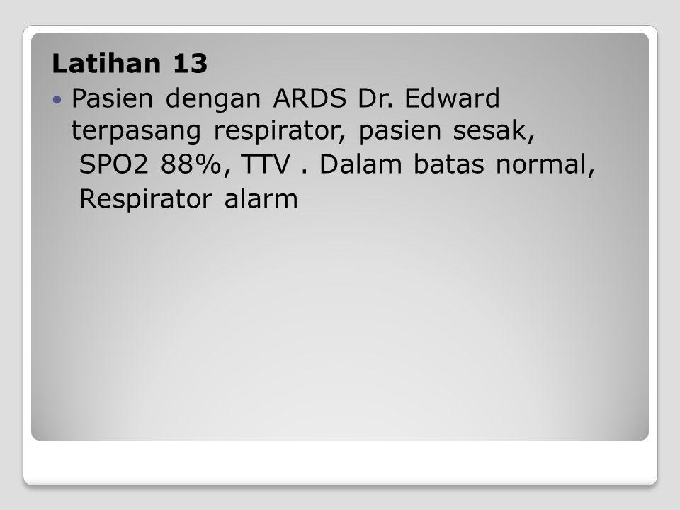 Latihan 13 Pasien dengan ARDS Dr. Edward terpasang respirator, pasien sesak, SPO2 88%, TTV. Dalam batas normal, Respirator alarm