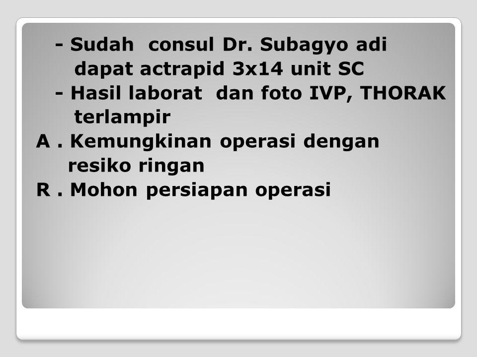- Sudah consul Dr. Subagyo adi dapat actrapid 3x14 unit SC - Hasil laborat dan foto IVP, THORAK terlampir A. Kemungkinan operasi dengan resiko ringan