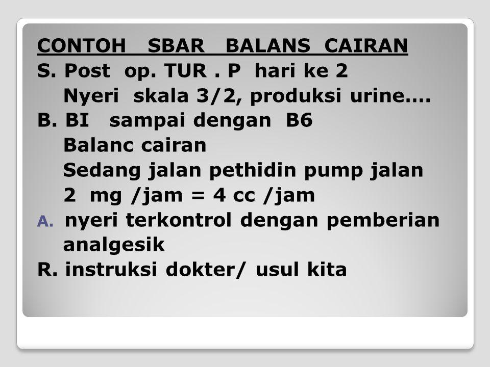 CONTOH SBAR BALANS CAIRAN S. Post op. TUR. P hari ke 2 Nyeri skala 3/2, produksi urine…. B. BI sampai dengan B6 Balanc cairan Sedang jalan pethidin pu