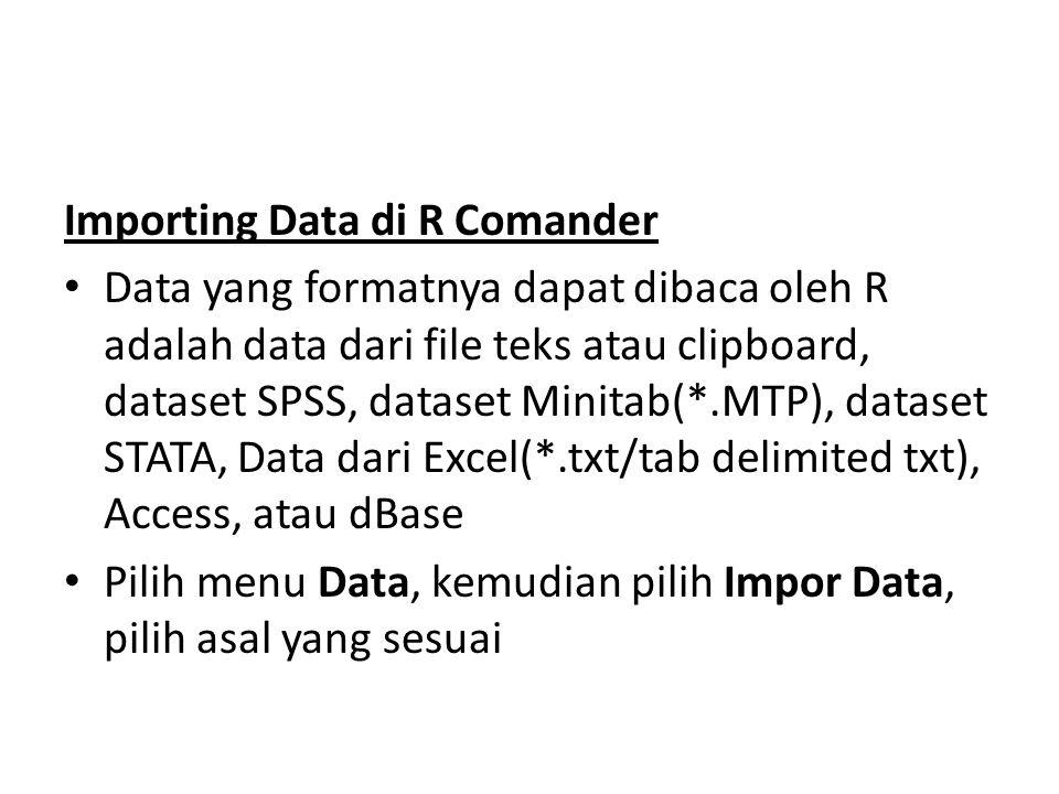 Importing Data di R Comander Data yang formatnya dapat dibaca oleh R adalah data dari file teks atau clipboard, dataset SPSS, dataset Minitab(*.MTP), dataset STATA, Data dari Excel(*.txt/tab delimited txt), Access, atau dBase Pilih menu Data, kemudian pilih Impor Data, pilih asal yang sesuai