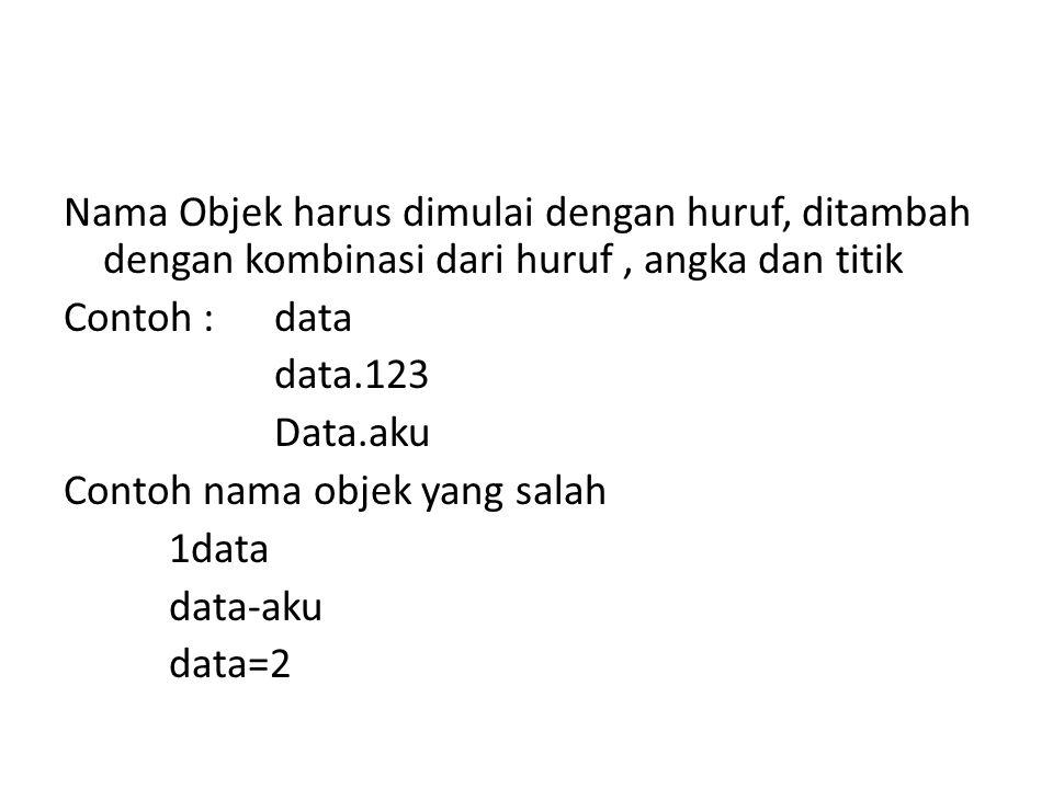 Nama Objek harus dimulai dengan huruf, ditambah dengan kombinasi dari huruf, angka dan titik Contoh : data data.123 Data.aku Contoh nama objek yang salah 1data data-aku data=2
