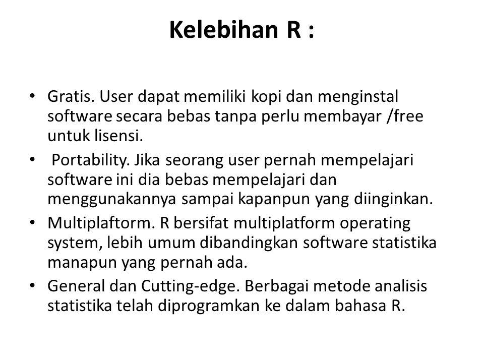 Kelebihan R : Gratis. User dapat memiliki kopi dan menginstal software secara bebas tanpa perlu membayar /free untuk lisensi. Portability. Jika seoran