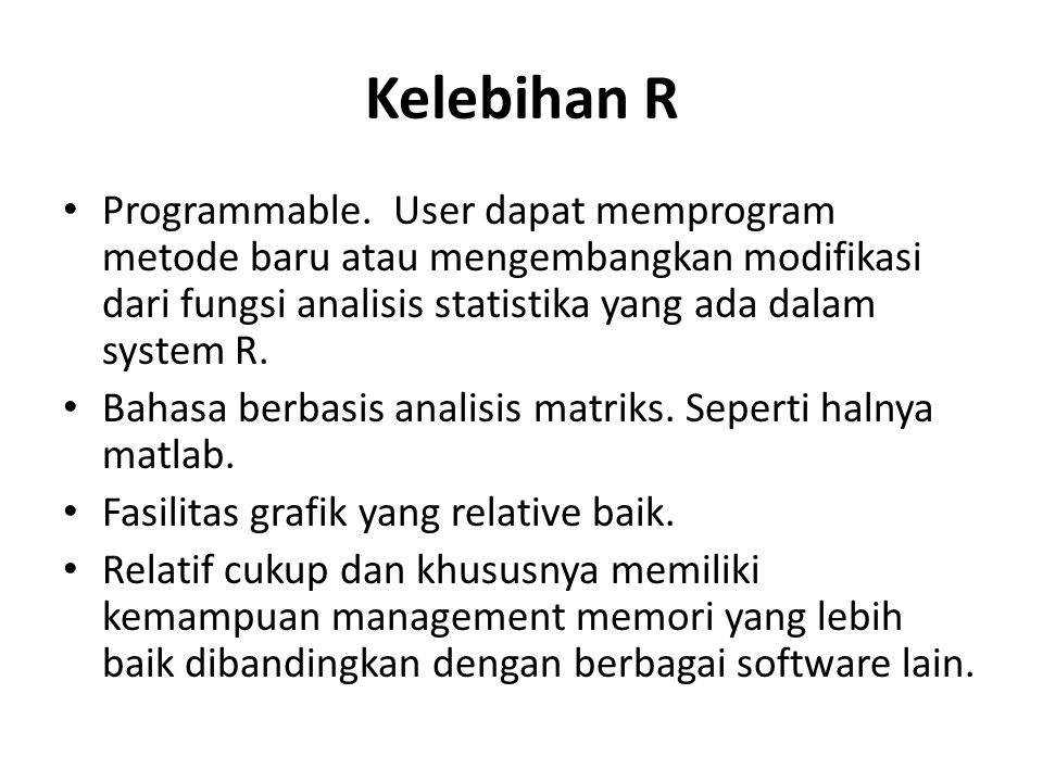 Kelemahan R Interaksi utama antara user dengan R adalah bersifat CLI (Command Line Interface) Namun saat ini telah tersedia GUI R- Commander yang merupakan library tambahan untuk R untuk memfasilitasi GUI bagi berbagai statistika standar