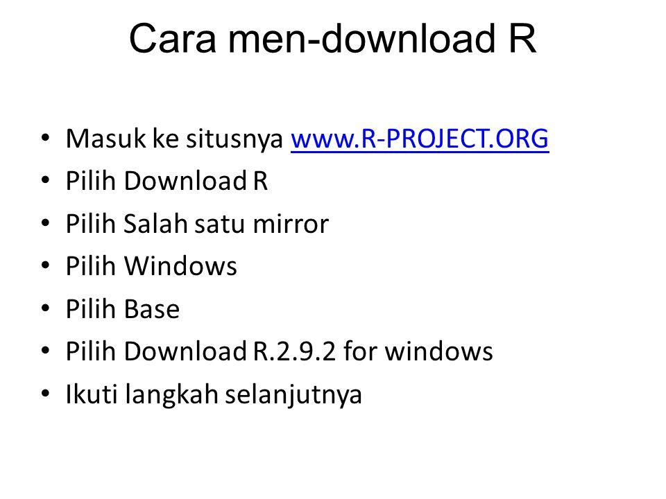 Cara men-download R Masuk ke situsnya www.R-PROJECT.ORGwww.R-PROJECT.ORG Pilih Download R Pilih Salah satu mirror Pilih Windows Pilih Base Pilih Download R.2.9.2 for windows Ikuti langkah selanjutnya