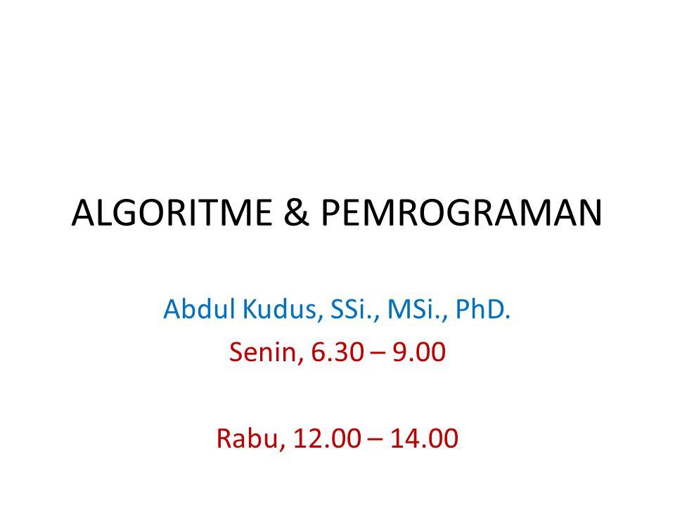ALGORITME & PEMROGRAMAN Abdul Kudus, SSi., MSi., PhD. Senin, 6.30 – 9.00 Rabu, 12.00 – 14.00