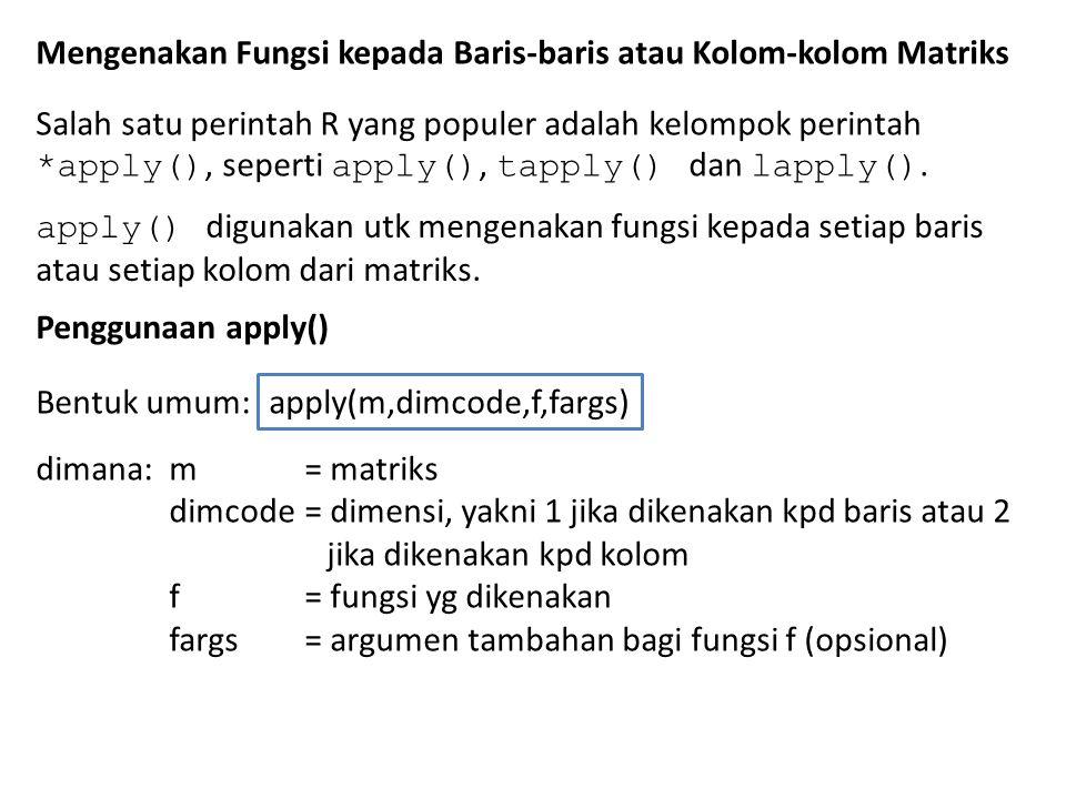 Contoh: kita akan mengenakan fungsi mean() kpd setiap kolom matriks z > z [,1] [,2] [1,] 1 4 [2,] 2 5 [3,] 3 6 > apply(z,2,mean) [1] 2 5 Catatan: fungsi colMeans() bisa juga dipakai