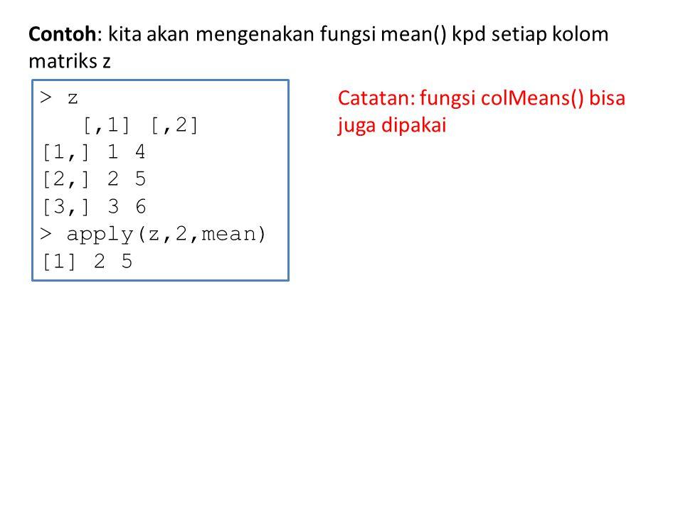 Contoh: kita buat perintah (fungsi) baru, kemudian dikenakan kpd setiap kolom matriks z > z [,1] [,2] [1,] 1 4 [2,] 2 5 [3,] 3 6 > f <- function(x) x/c(2,8) > y <- apply(z,1,f) > y [,1] [,2] [,3] [1,] 0.5 1.000 1.50 [2,] 0.5 0.625 0.75