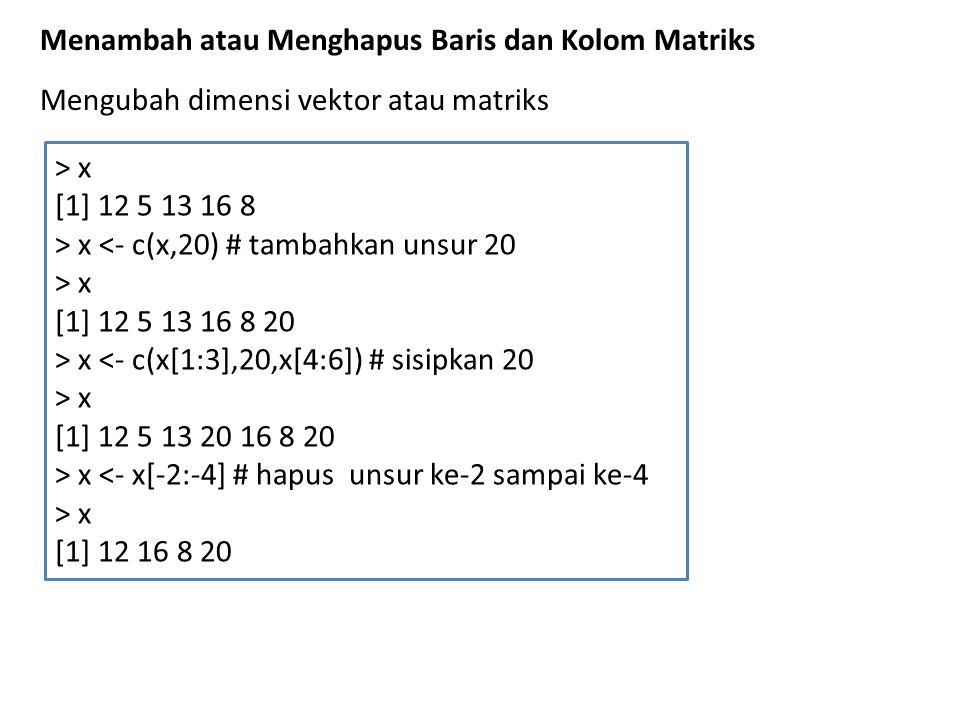 Menambah atau Menghapus Baris dan Kolom Matriks > x [1] 12 5 13 16 8 > x <- c(x,20) # tambahkan unsur 20 > x [1] 12 5 13 16 8 20 > x <- c(x[1:3],20,x[4:6]) # sisipkan 20 > x [1] 12 5 13 20 16 8 20 > x <- x[-2:-4] # hapus unsur ke-2 sampai ke-4 > x [1] 12 16 8 20 Mengubah dimensi vektor atau matriks