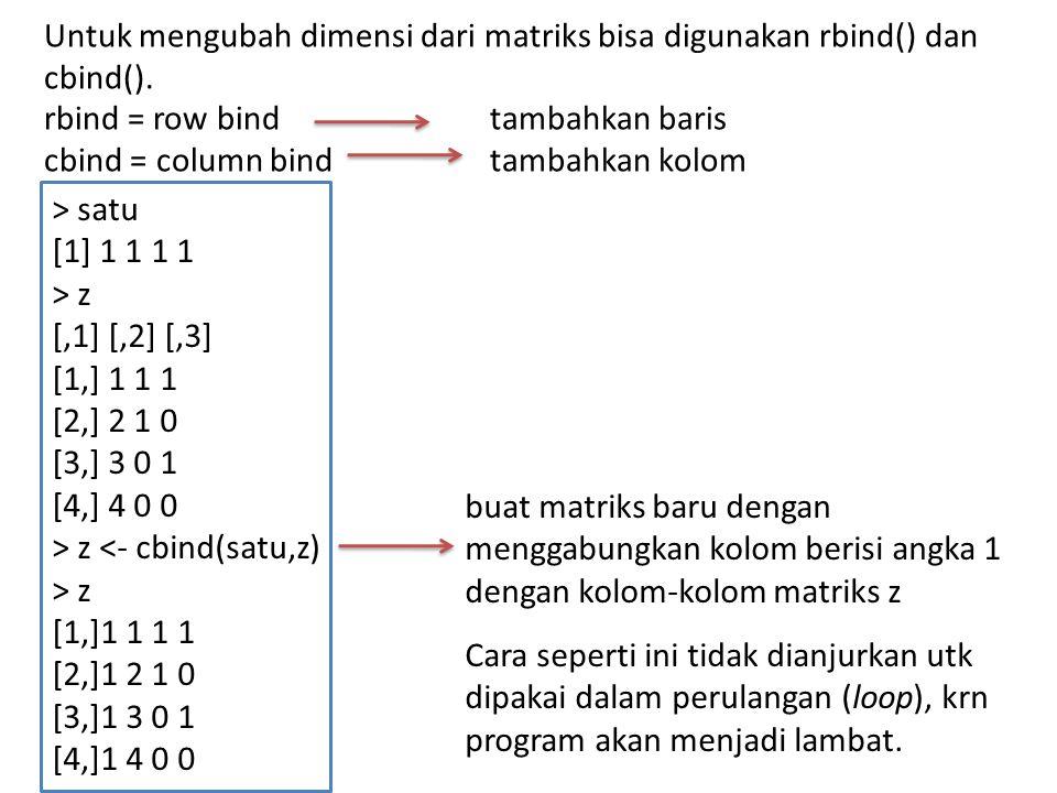 Menghapus baris atau kolom dgn penugasan kembali (reassignment) > m <- matrix(1:6,nrow=3) > m [,1] [,2] [1,] 1 4 [2,] 2 5 [3,] 3 6 > m <- m[c(1,3),] > m [,1] [,2] [1,] 1 4 [2,] 3 6