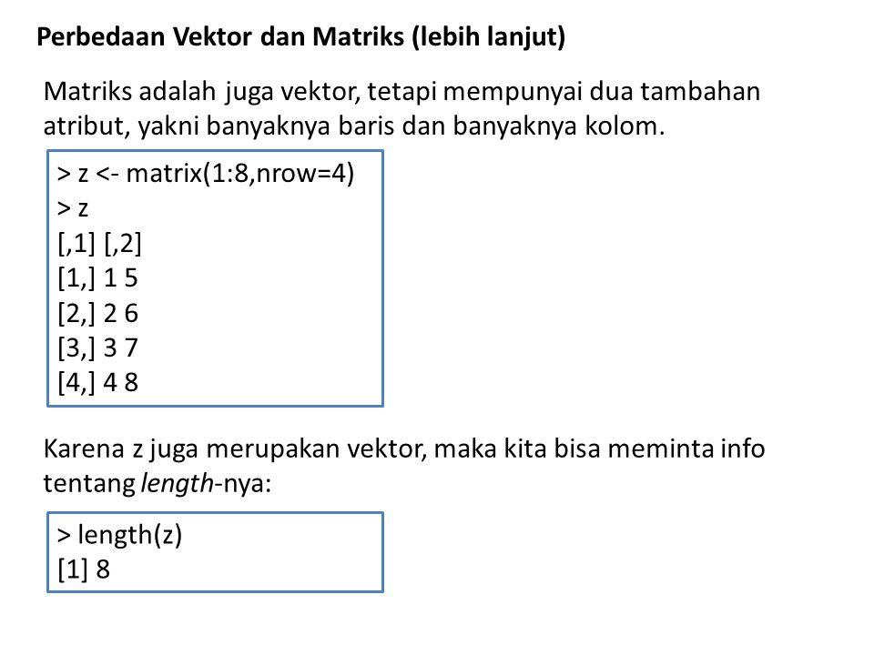 Akan tetapi sebagai matrix, z punya kelebihan dibanding vektor > class(z) [1] matrix > attributes(z) $dim [1] 4 2 info ttg banyak baris dan kolom atau langsung menggunakan fungsi (perintah) dim > dim(z) [1] 4 2 atau info ttg banyak baris dan kolom bisa secara sendiri-sendiri diperoleh dgn perintah nrow dan ncol > nrow(z) [1] 4 > ncol(z) [1] 2