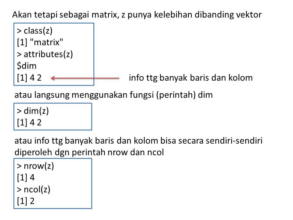 Menghindari Reduksi Dimensi yg Tidak Diinginkan > z [,1] [,2] [1,] 1 5 [2,] 2 6 [3,] 3 7 [4,] 4 8 > r <- z[2,] > r [1] 2 6 z adalah matriks r adalah vektor (terjadi reduksi dimensi) > attributes(z) $dim [1] 4 2 > attributes(r) NULL > str(z) int [1:4, 1:2] 1 2 3 4 5 6 7 8 > str(r) int [1:2] 2 6 bukti bhw r adalah vektor Hal ini harus diperhatikan dlm pemrograman