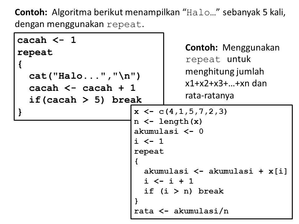 "Contoh: Algoritma berikut menampilkan "" Halo… "" sebanyak 5 kali, dengan menggunakan repeat. cacah <- 1 repeat { cat("