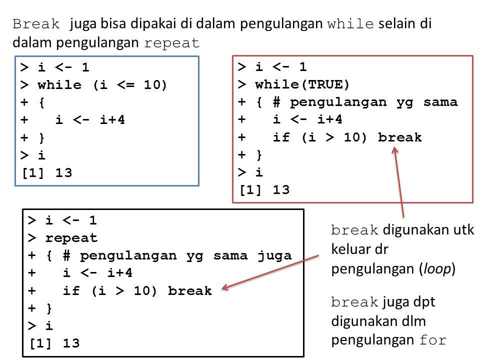 Break juga bisa dipakai di dalam pengulangan while selain di dalam pengulangan repeat > i <- 1 > while (i <= 10) + { + i <- i+4 + } > i [1] 13 > i <- 1 > while(TRUE) + { # pengulangan yg sama + i <- i+4 + if (i > 10) break + } > i [1] 13 > i <- 1 > repeat + { # pengulangan yg sama juga + i <- i+4 + if (i > 10) break + } > i [1] 13 break digunakan utk keluar dr pengulangan (loop) break juga dpt digunakan dlm pengulangan for