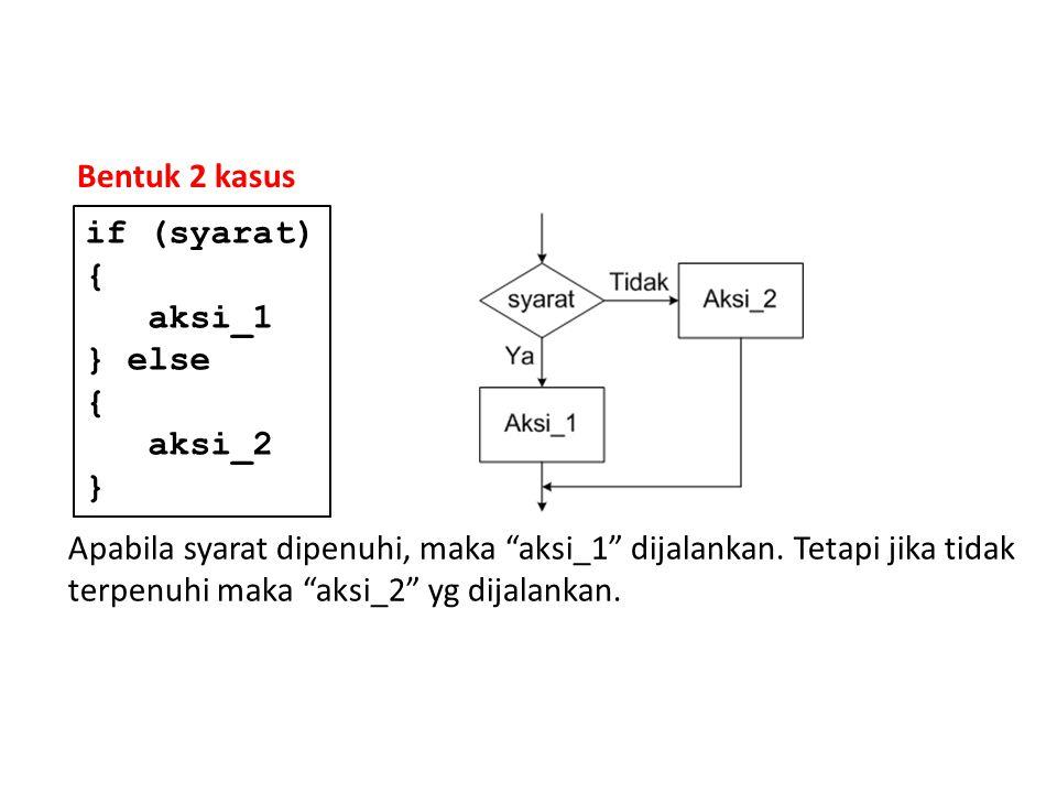 "Bentuk 2 kasus Apabila syarat dipenuhi, maka ""aksi_1"" dijalankan. Tetapi jika tidak terpenuhi maka ""aksi_2"" yg dijalankan. if (syarat) { aksi_1 } else"