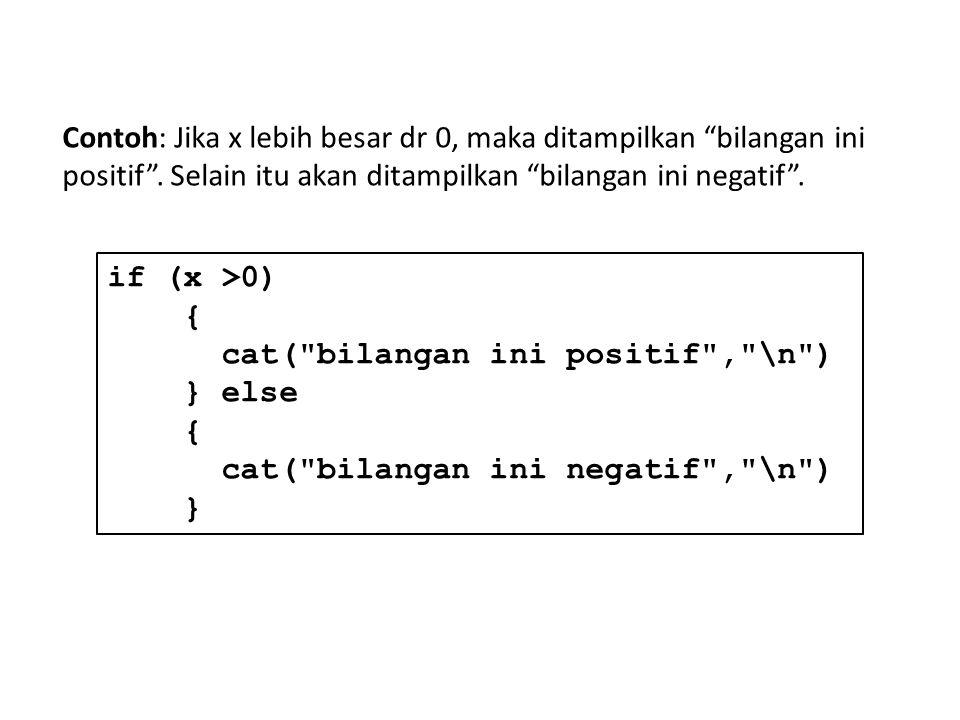 if (x >0) { cat( bilangan ini positif , \n ) } else { cat( bilangan ini negatif , \n ) } Contoh: Jika x lebih besar dr 0, maka ditampilkan bilangan ini positif .