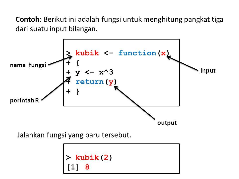 Contoh: Berikut ini adalah fungsi untuk menghitung pangkat tiga dari suatu input bilangan. > kubik <- function(x) + { + y <- x^3 + return(y) + } nama_
