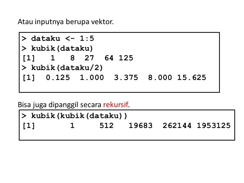 Atau inputnya berupa vektor. > dataku <- 1:5 > kubik(dataku) [1] 1 8 27 64 125 > kubik(dataku/2) [1] 0.125 1.000 3.375 8.000 15.625 Bisa juga dipanggi
