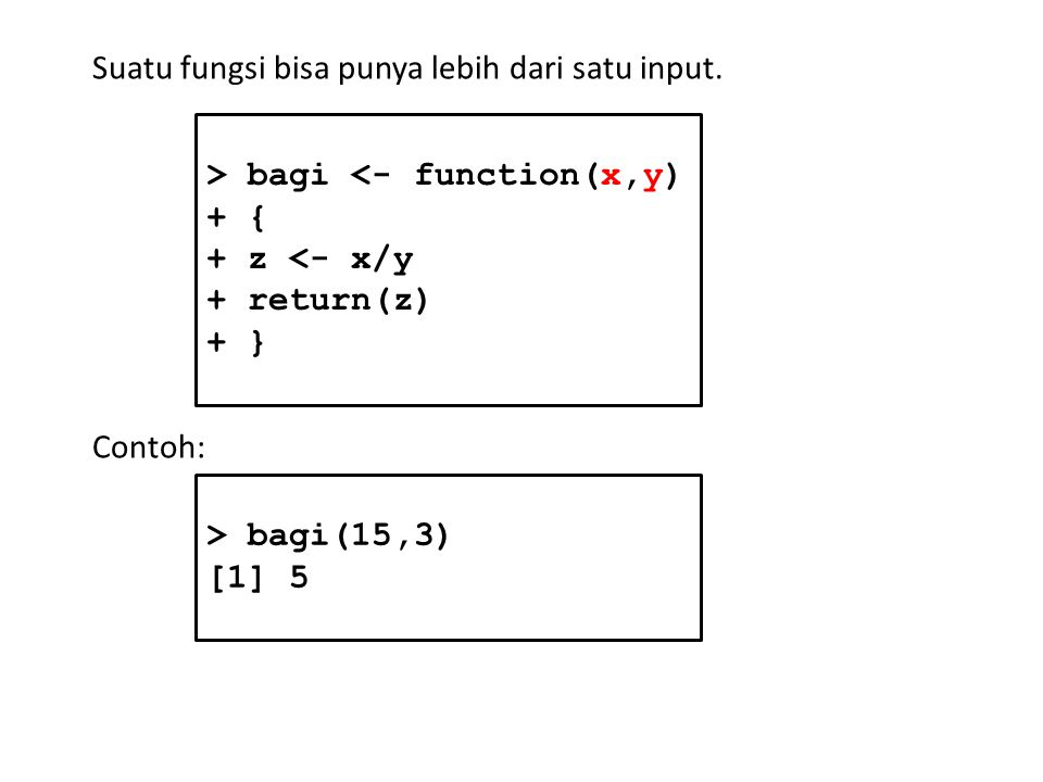 Suatu fungsi bisa punya lebih dari satu input. > bagi <- function(x,y) + { + z <- x/y + return(z) + } Contoh: > bagi(15,3) [1] 5